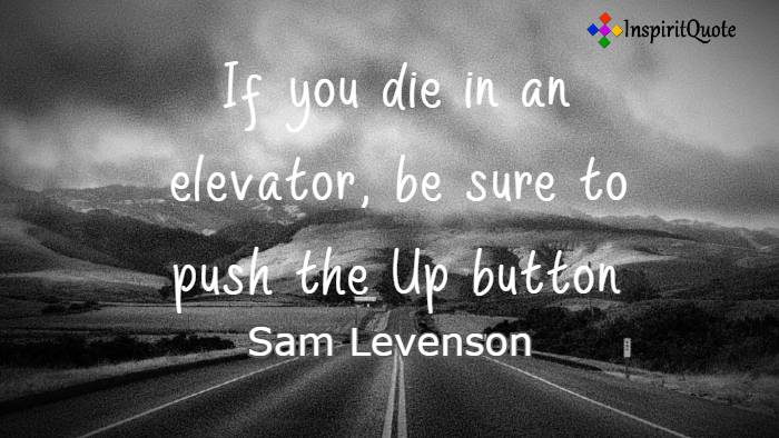 If you die in an elevator, be sure to push the Up button. Sam Levenson