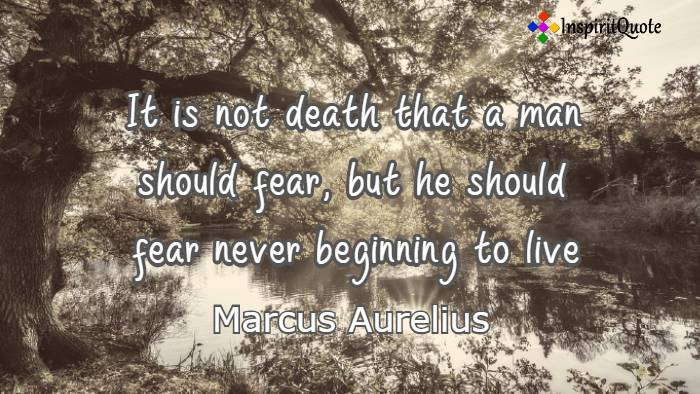 It is not death that a man should fear, but he should fear never beginning to live