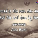 Cursed is the man who dies, but the evil done by him survives. Abu Bakr