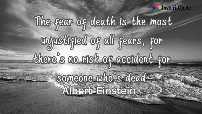 The fear of death is the most unjustified of all fears, for there's no risk of accident for someone who's dead. Albert Einstein
