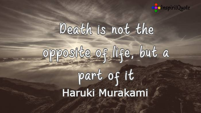"Death is not the opposite of life, but a part of it"". Haruki Murakami"