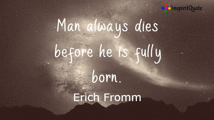 Man always dies before he is fully born. Erich Fromm
