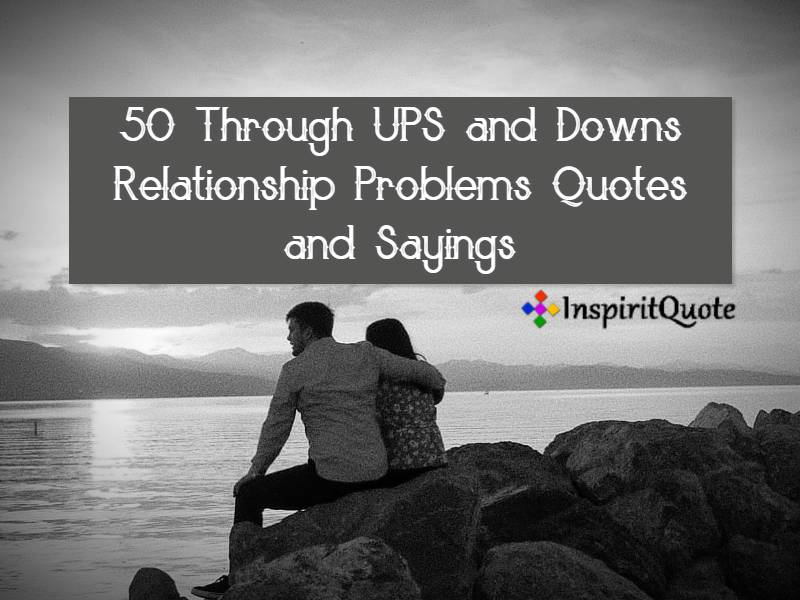 50 Through UPS and Downs Relationship Problems Quotes and Sayings