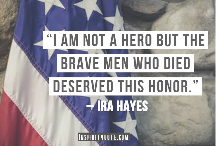 """""""I am not a hero but the brave men who died deserved this honor."""" – Ira Hayes"""