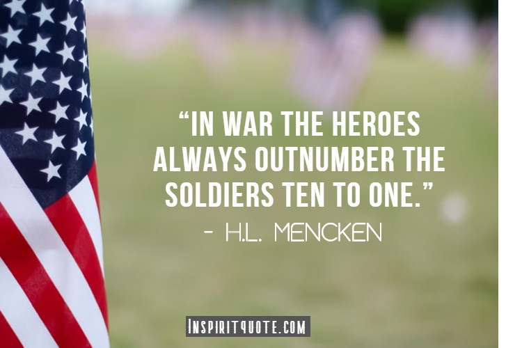 """""""In war the heroes always outnumber the soldiers ten to one."""" – H.L. Mencken"""