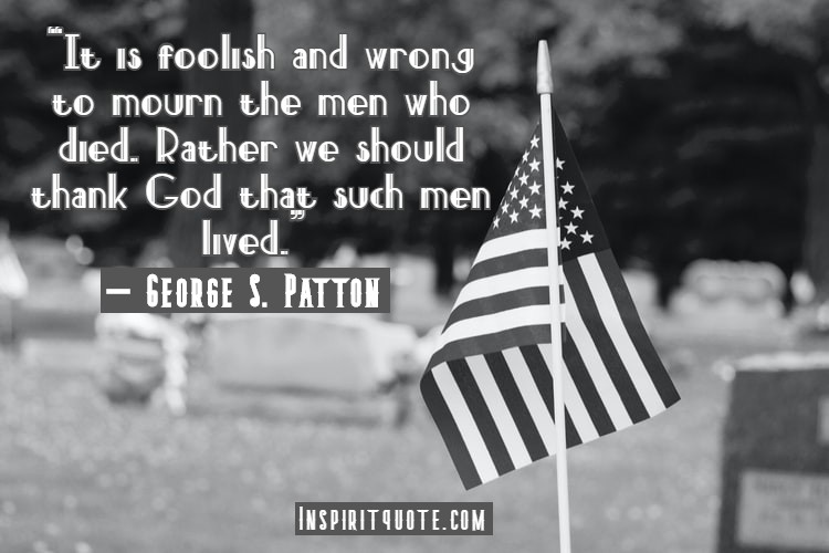 """""""It is foolish and wrong to mourn the men who died. Rather we should thank God that such men lived."""" – George S. Patton"""
