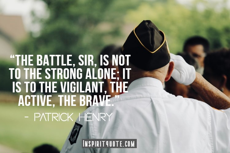 """""""The battle, sir, is not to the strong alone; it is to the vigilant, the active, the brave."""" – Patrick Henry"""