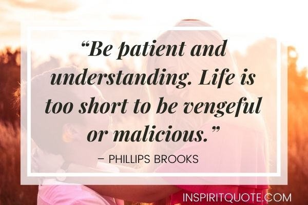 """""""Be patient and understanding. Life is too short to be vengeful or malicious."""" – Phillips Brooks"""