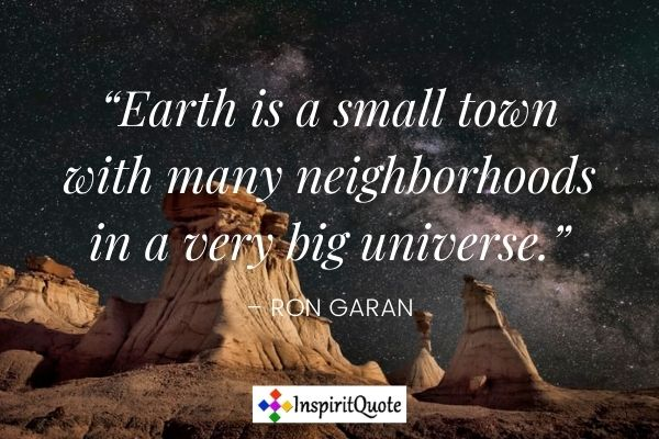 """""""Earth is a small town with many neighborhoods in a very big universe."""" – Ron Garan"""