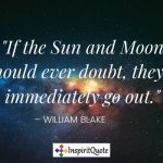 """If the Sun and Moon should ever doubt, they'd immediately go out."" – William Blake"