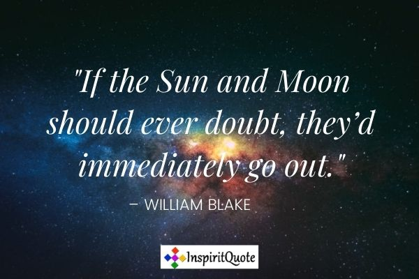 """""""If the Sun and Moon should ever doubt, they'd immediately go out."""" – William Blake"""