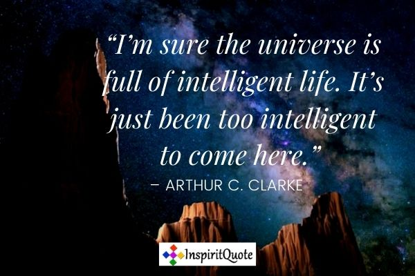 """""""I'm sure the universe is full of intelligent life. It's just been too intelligent to come here."""" – Arthur C. Clarke"""