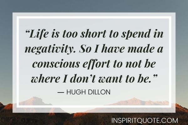 """""""Life is too short to spend in negativity. So I have made a conscious effort to not be where I don't want to be."""" ― Hugh Dillon"""
