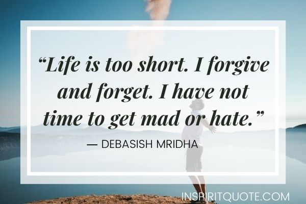 """""""Life is too short. I forgive and forget. I have not time to get mad or hate."""" ― Debasish Mridha"""
