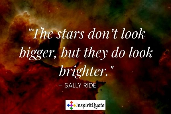The stars don't look bigger, but they do look brighter. – Sally Ride