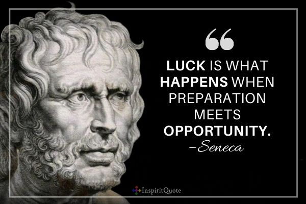 Luck is what happens when preparation meets opportunity. – Seneca