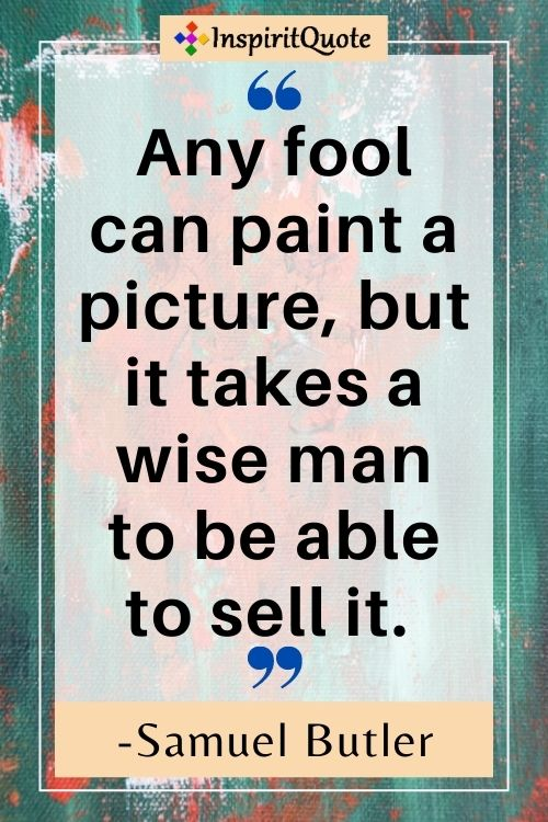 Any fool can paint a picture, but it takes a wise man to be able to sell it. -Samuel Butler
