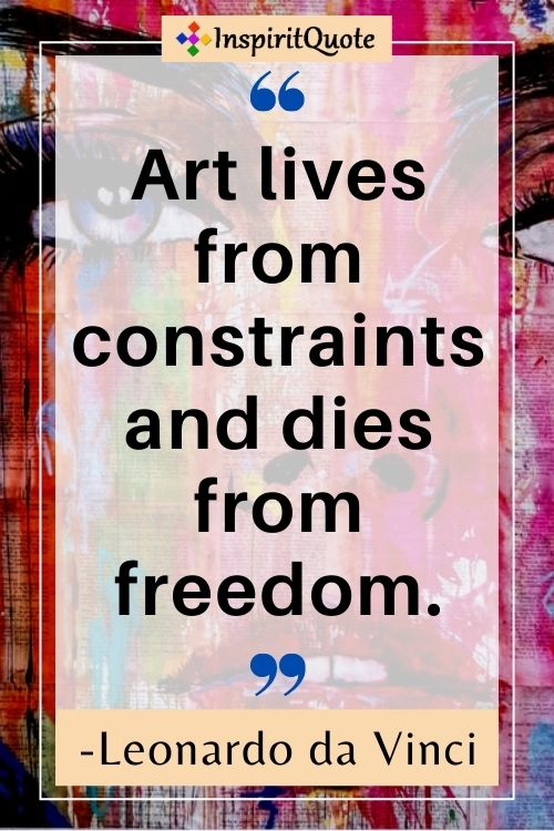 Art lives from constraints and dies from freedom. -Leonardo da Vinci