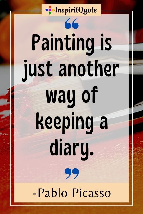 """""""Painting is just another way of keeping a diary."""" - — Pablo Picasso"""